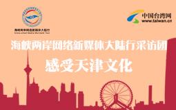 海峡两岸网络新媒体大陆行采访团感受天津文化