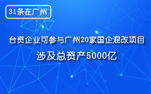 【31条在广州】台资企业可参与广州20家国企混改项目 涉及总资产5000亿