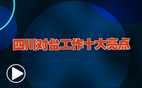 2018年四川对台工作十大亮点(视频)