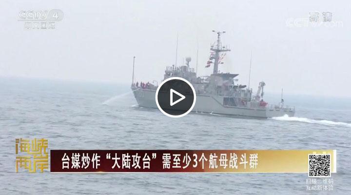 """台媒炒作""""大陆攻台""""需至少3个航母战斗群"""