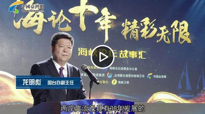 中共中央台办、国务院台办副主任龙明彪 参加海峡论坛十年故事汇并致辞