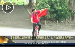 """高举五星红旗单车环岛""""五星旗铁卫队""""以行动倡两岸和平统一"""